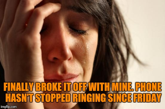 First World Problems Meme | FINALLY BROKE IT OFF WITH MINE. PHONE HASN'T STOPPED RINGING SINCE FRIDAY | image tagged in memes,first world problems | made w/ Imgflip meme maker