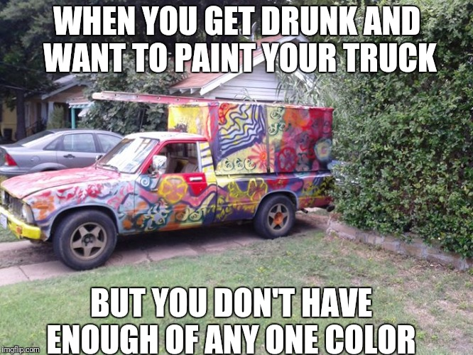 WHEN YOU GET DRUNK AND WANT TO PAINT YOUR TRUCK BUT YOU DON'T HAVE ENOUGH OF ANY ONE COLOR | image tagged in drunk driving | made w/ Imgflip meme maker