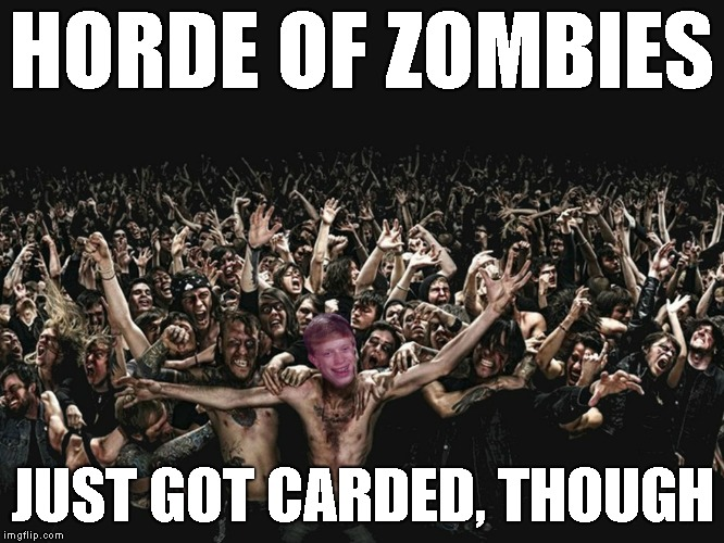 HORDE OF ZOMBIES JUST GOT CARDED, THOUGH | made w/ Imgflip meme maker