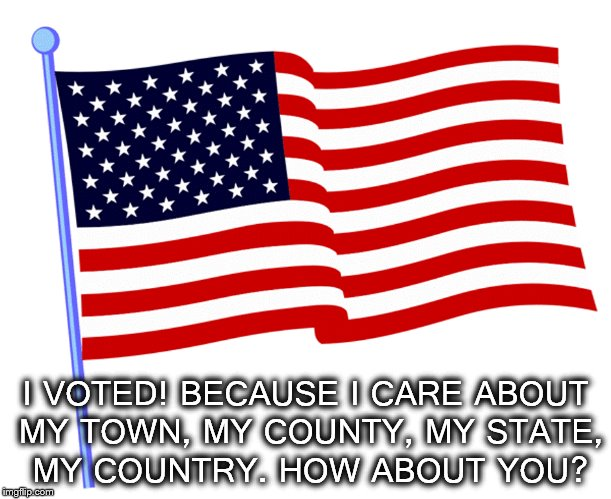 VOTE! | I VOTED! BECAUSE I CARE ABOUT MY TOWN, MY COUNTY, MY STATE, MY COUNTRY. HOW ABOUT YOU? | image tagged in vote,2018 elections | made w/ Imgflip meme maker