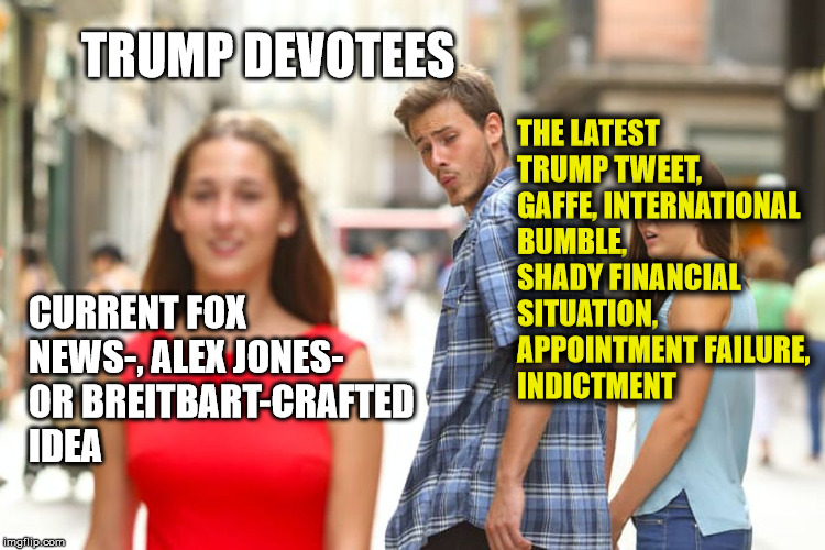 Trumpites and Repubes distracted by fake media | CURRENT FOX NEWS-, ALEX JONES- OR BREITBART-CRAFTED IDEA TRUMP DEVOTEES THE LATEST TRUMP TWEET, GAFFE, INTERNATIONAL BUMBLE, SHADY FINANCIAL | image tagged in memes,distracted boyfriend,fake news,trump,tweets,fox news | made w/ Imgflip meme maker