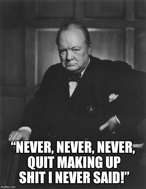 "winston churchill |  ""NEVER, NEVER, NEVER, QUIT MAKING UP SHIT I NEVER SAID!"" 