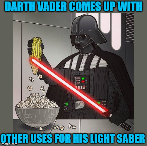 Darth had a movie night and provided popcorn for the storm troopers | DARTH VADER COMES UP WITH OTHER USES FOR HIS LIGHT SABER | image tagged in memes,darth vader,popcorn,star wars | made w/ Imgflip meme maker