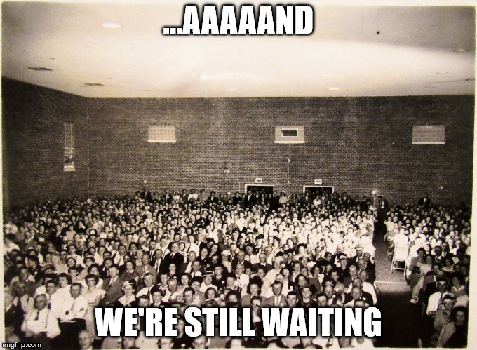 All my memes' Fans | ...AAAAAND WE'RE STILL WAITING | image tagged in all my memes' fans | made w/ Imgflip meme maker