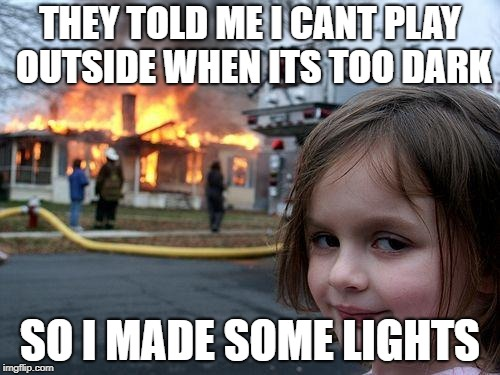 Disaster Girl Meme | THEY TOLD ME I CANT PLAY OUTSIDE WHEN ITS TOO DARK SO I MADE SOME LIGHTS | image tagged in memes,disaster girl | made w/ Imgflip meme maker