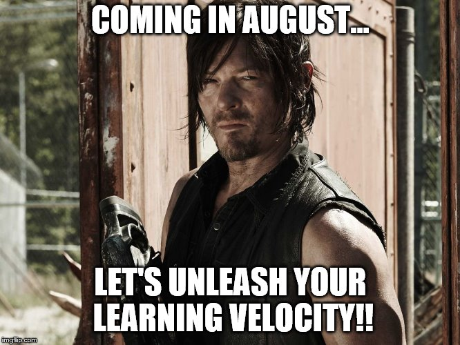 Walking Dead - Daryl | COMING IN AUGUST... LET'S UNLEASH YOUR LEARNING VELOCITY!! | image tagged in walking dead - daryl | made w/ Imgflip meme maker