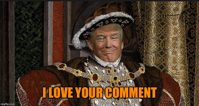 King Trump | I LOVE YOUR COMMENT | image tagged in king trump | made w/ Imgflip meme maker