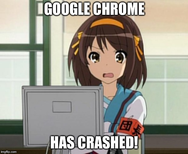 Haruhi Internet disturbed | GOOGLE CHROME HAS CRASHED! | image tagged in haruhi internet disturbed | made w/ Imgflip meme maker