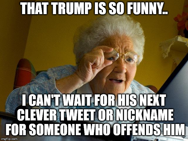 Grandma Finds The Internet Meme | THAT TRUMP IS SO FUNNY.. I CAN'T WAIT FOR HIS NEXT CLEVER TWEET OR NICKNAME FOR SOMEONE WHO OFFENDS HIM | image tagged in memes,grandma finds the internet | made w/ Imgflip meme maker