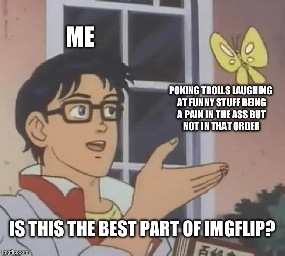 Is This A Pigeon Meme | ME POKING TROLLS LAUGHING AT FUNNY STUFF BEING A PAIN IN THE ASS BUT NOT IN THAT ORDER IS THIS THE BEST PART OF IMGFLIP? | image tagged in memes,is this a pigeon | made w/ Imgflip meme maker