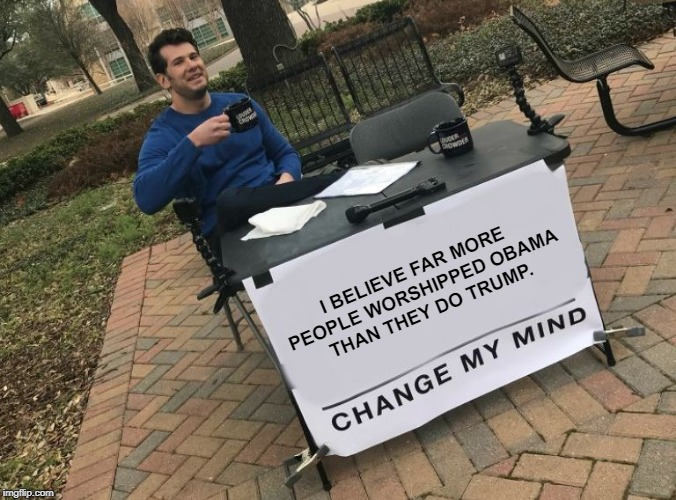 Change my mind Crowder | I BELIEVE FAR MORE PEOPLE WORSHIPPED OBAMA THAN THEY DO TRUMP. | image tagged in change my mind crowder | made w/ Imgflip meme maker