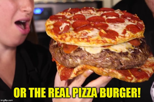 OR THE REAL PIZZA BURGER! | made w/ Imgflip meme maker