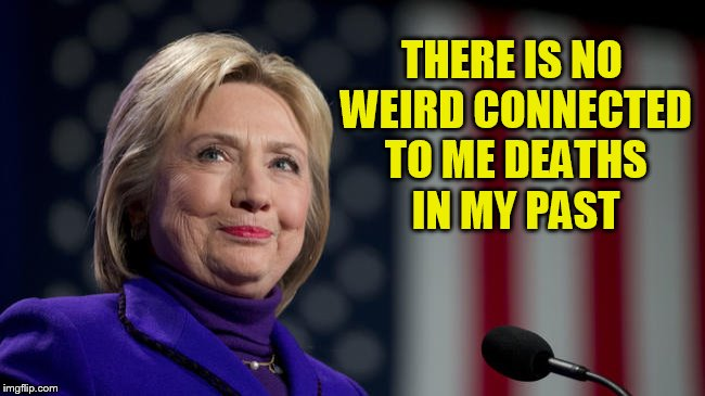 THERE IS NO WEIRD CONNECTED TO ME DEATHS IN MY PAST | image tagged in hillary scandle | made w/ Imgflip meme maker