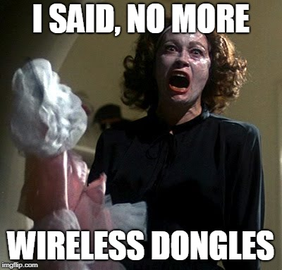 Mommy Dearest | I SAID, NO MORE WIRELESS DONGLES | image tagged in mommy dearest | made w/ Imgflip meme maker