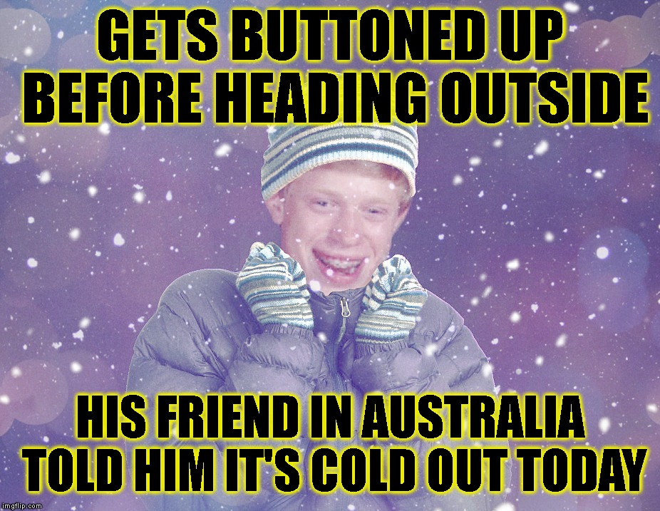 GETS BUTTONED UP BEFORE HEADING OUTSIDE HIS FRIEND IN AUSTRALIA TOLD HIM IT'S COLD OUT TODAY | made w/ Imgflip meme maker