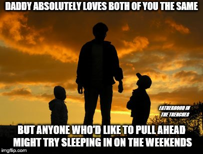 Playing Favorites  | DADDY ABSOLUTELY LOVES BOTH OF YOU THE SAME BUT ANYONE WHO'D LIKE TO PULL AHEAD MIGHT TRY SLEEPING IN ON THE WEEKENDS FATHERHOOD IN THE TREN | image tagged in dad,kids,sleeping in,playing favorites | made w/ Imgflip meme maker