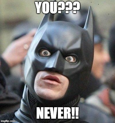 Shocked Batman | YOU??? NEVER!! | image tagged in shocked batman | made w/ Imgflip meme maker