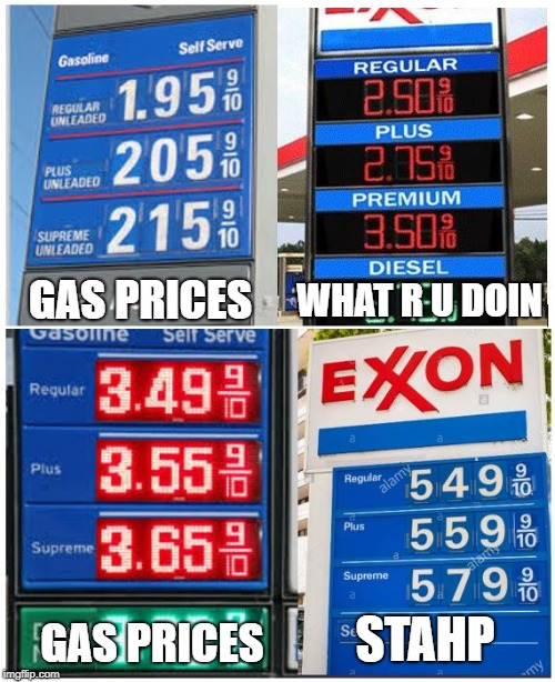 Gehrsehrlehrn |  WHAT R U DOIN; GAS PRICES; STAHP; GAS PRICES | image tagged in gas prices,stahp,gasoline,big oil | made w/ Imgflip meme maker