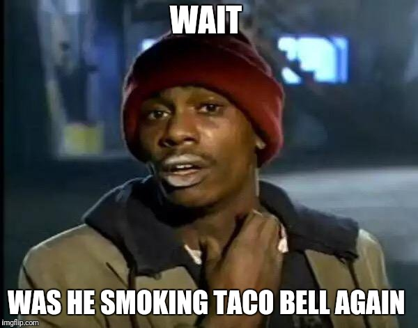 Y'all Got Any More Of That Meme | WAIT WAS HE SMOKING TACO BELL AGAIN | image tagged in memes,y'all got any more of that | made w/ Imgflip meme maker