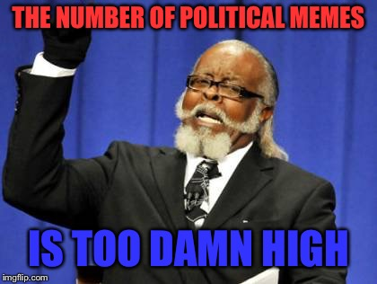 Too Damn High Meme | THE NUMBER OF POLITICAL MEMES IS TOO DAMN HIGH | image tagged in memes,too damn high | made w/ Imgflip meme maker