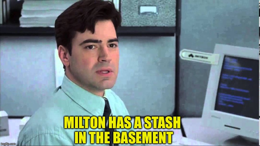 MILTON HAS A STASH IN THE BASEMENT | made w/ Imgflip meme maker