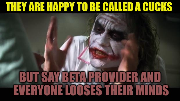 Why Complain? Nobody Cares | THEY ARE HAPPY TO BE CALLED A CUCKS BUT SAY BETA PROVIDER AND EVERYONE LOOSES THEIR MINDS | image tagged in and everybody loses their minds,cucks,cuck,beta,suckers,red pill | made w/ Imgflip meme maker