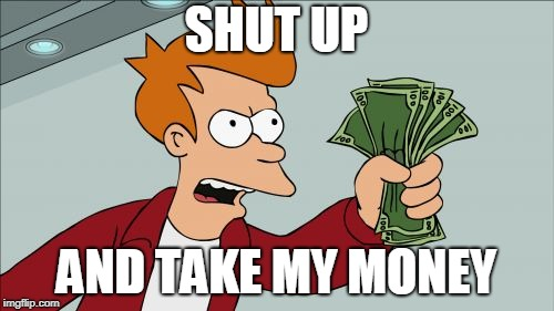 Shut Up And Take My Money Fry Meme | SHUT UP AND TAKE MY MONEY | image tagged in memes,shut up and take my money fry | made w/ Imgflip meme maker
