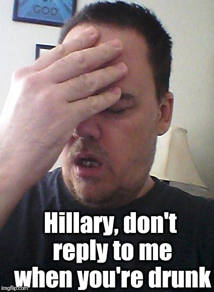 face palm | Hillary, don't reply to me when you're drunk | image tagged in face palm | made w/ Imgflip meme maker