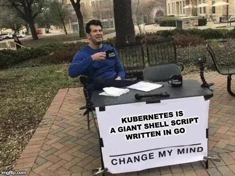 Change My Mind Meme |  KUBERNETES IS A GIANT SHELL SCRIPT WRITTEN IN GO | image tagged in change my mind | made w/ Imgflip meme maker
