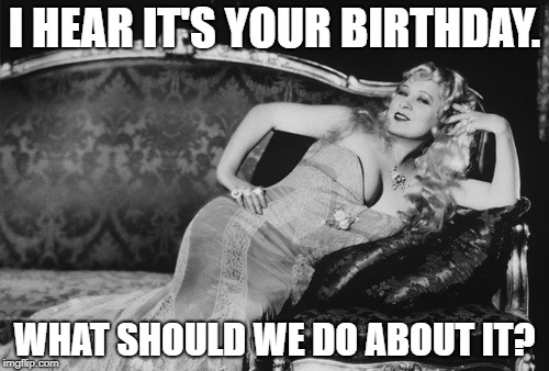 I HEAR IT'S YOUR BIRTHDAY. WHAT SHOULD WE DO ABOUT IT? | image tagged in mae west | made w/ Imgflip meme maker