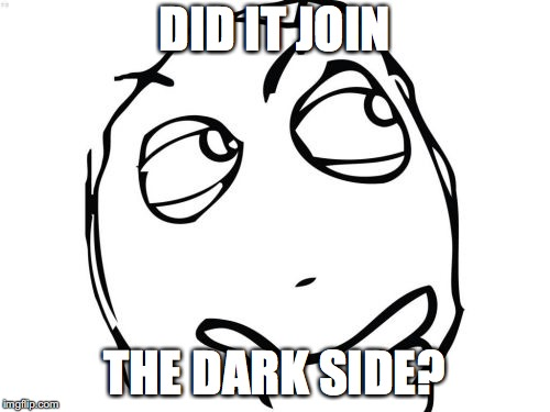 Question Rage Face Meme | DID IT JOIN THE DARK SIDE? | image tagged in memes,question rage face | made w/ Imgflip meme maker
