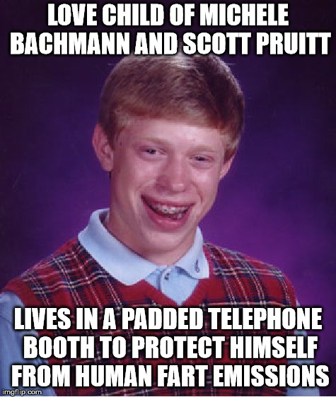 Bad Luck Brian Meme | LOVE CHILD OF MICHELE BACHMANN AND SCOTT PRUITT LIVES IN A PADDED TELEPHONE BOOTH TO PROTECT HIMSELF FROM HUMAN FART EMISSIONS | image tagged in memes,bad luck brian | made w/ Imgflip meme maker
