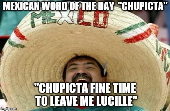"Who says mariachi music is hard to understand? | MEXICAN WORD OF THE DAY  ""CHUPICTA"" ""CHUPICTA FINE TIME TO LEAVE ME LUCILLE"" 