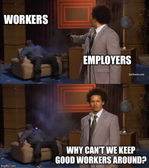 Who Killed Hannibal Meme | EMPLOYERS WORKERS WHY CAN'T WE KEEP GOOD WORKERS AROUND? | image tagged in memes,who killed hannibal | made w/ Imgflip meme maker