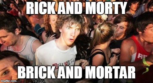 Hmmmm..... | RICK AND MORTY BRICK AND MORTAR | image tagged in memes,sudden clarity clarence,rick and morty,brick,construction,same | made w/ Imgflip meme maker