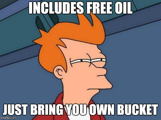 Futurama Fry Meme | INCLUDES FREE OIL JUST BRING YOU OWN BUCKET | image tagged in memes,futurama fry | made w/ Imgflip meme maker