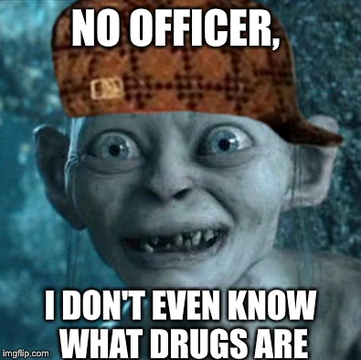 Nope, Nothing In This Car. | NO OFFICER, I DON'T EVEN KNOW WHAT DRUGS ARE | image tagged in drugs,cops,jokes,memes,gollum,scumbag | made w/ Imgflip meme maker