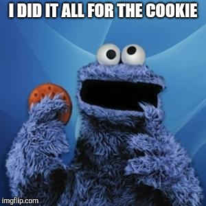 cookie monster | I DID IT ALL FOR THE COOKIE | image tagged in cookie monster | made w/ Imgflip meme maker