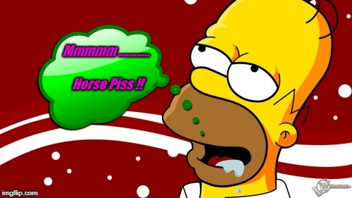 Mmmmm ............ Horse Piss !! | image tagged in mmmmmm | made w/ Imgflip meme maker