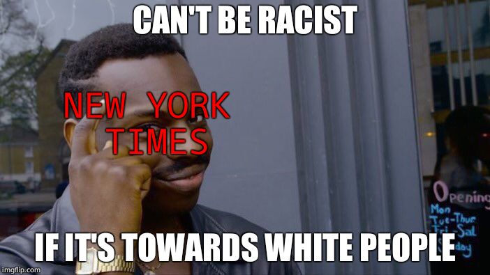 That's not how it works. | CAN'T BE RACIST IF IT'S TOWARDS WHITE PEOPLE NEW YORK TIMES | image tagged in memes,roll safe think about it | made w/ Imgflip meme maker