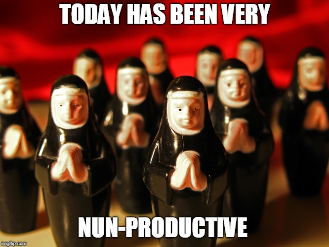 NUN Productive | TODAY HAS BEEN VERY NUN-PRODUCTIVE | image tagged in nun,pun | made w/ Imgflip meme maker