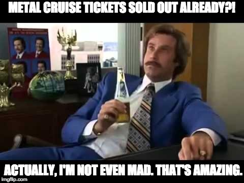 Well That Escalated Quickly Meme | METAL CRUISE TICKETS SOLD OUT ALREADY?! ACTUALLY, I'M NOT EVEN MAD. THAT'S AMAZING. | image tagged in memes,well that escalated quickly | made w/ Imgflip meme maker