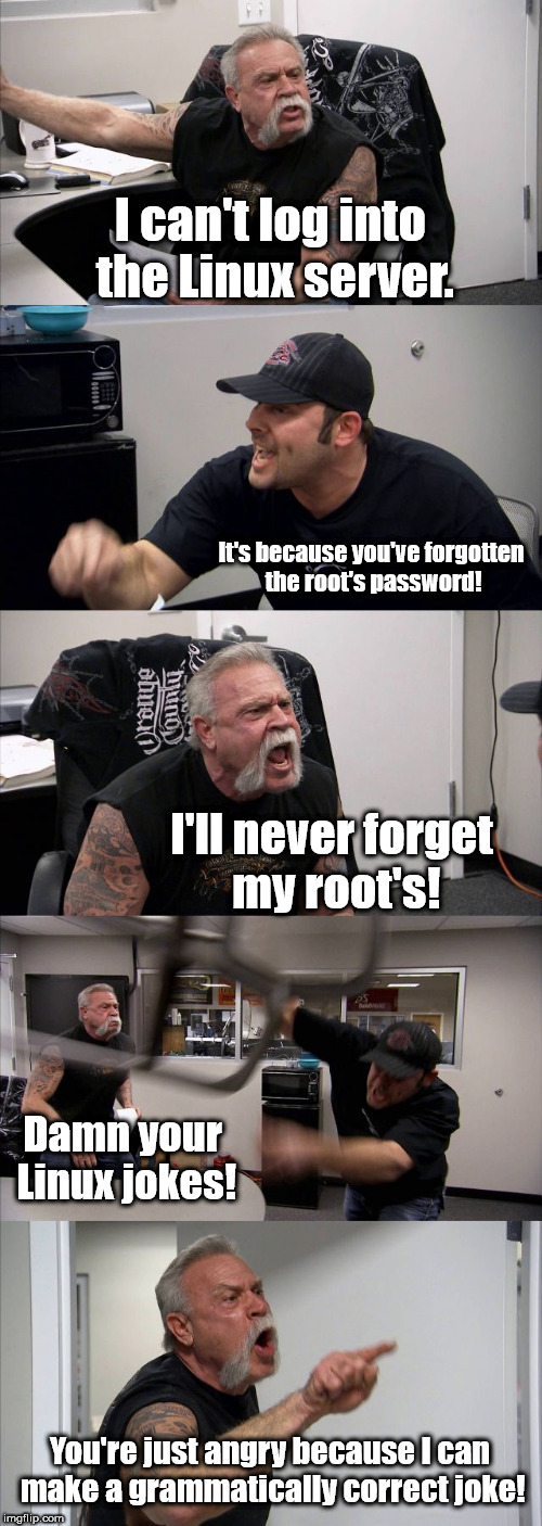 Oh, no! My floppy is stuck in my gzipper! | I can't log into the Linux server. It's because you've forgotten the root's password! I'll never forget my root's! Damn your Linux jokes! Yo | image tagged in memes,american chopper argument,linux | made w/ Imgflip meme maker