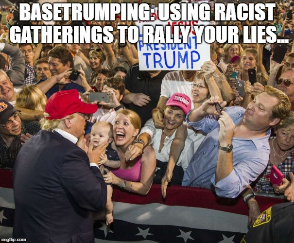 Trump Rally | BASETRUMPING: USING RACIST GATHERINGS TO RALLY YOUR LIES... | image tagged in trump rally | made w/ Imgflip meme maker