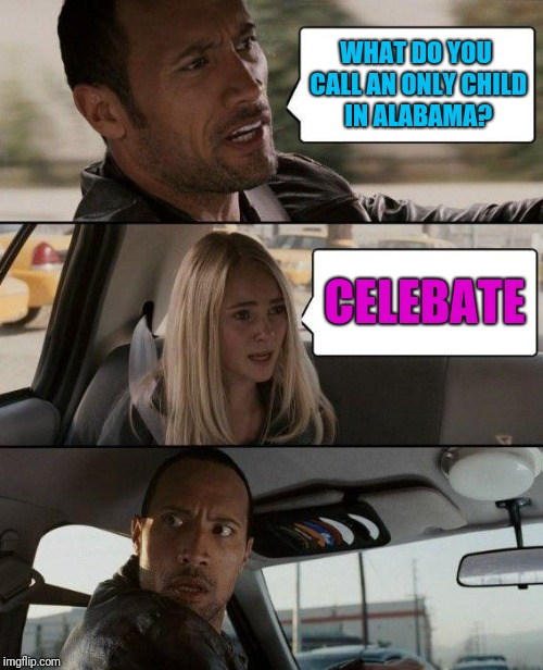 The Rock Driving Meme | WHAT DO YOU CALL AN ONLY CHILD IN ALABAMA? CELEBATE | image tagged in memes,the rock driving | made w/ Imgflip meme maker