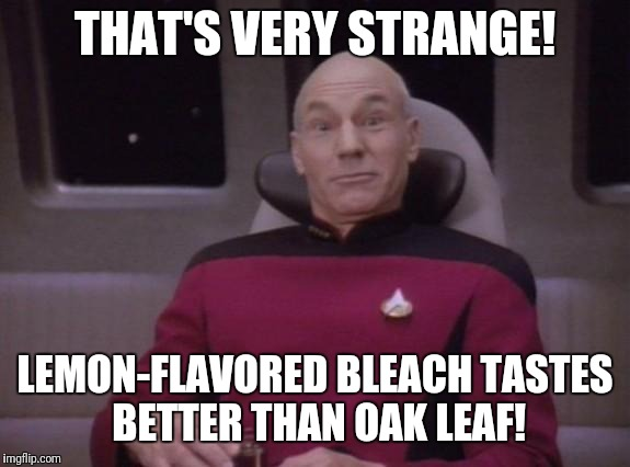 picard surprised | THAT'S VERY STRANGE! LEMON-FLAVORED BLEACH TASTES BETTER THAN OAK LEAF! | image tagged in picard surprised | made w/ Imgflip meme maker