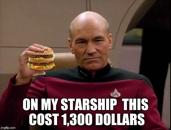 Picard with Big Mac | ON MY STARSHIP  THIS COST 1,300 DOLLARS | image tagged in picard with big mac | made w/ Imgflip meme maker