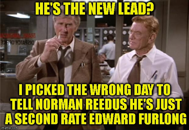 Airplane Wrong Week | HE'S THE NEW LEAD? I PICKED THE WRONG DAY TO TELL NORMAN REEDUS HE'S JUST A SECOND RATE EDWARD FURLONG | image tagged in airplane wrong week | made w/ Imgflip meme maker