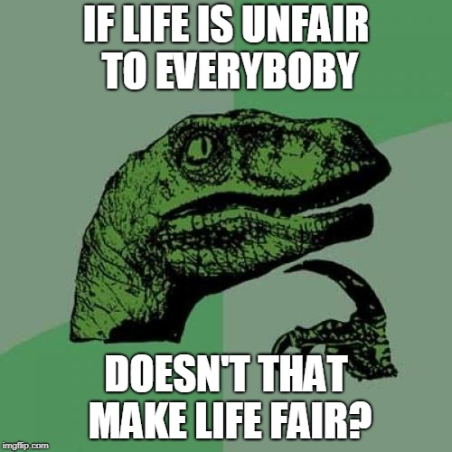 Philosoraptor Meme | IF LIFE IS UNFAIR TO EVERYBOBY DOESN'T THAT MAKE LIFE FAIR? | image tagged in memes,philosoraptor | made w/ Imgflip meme maker