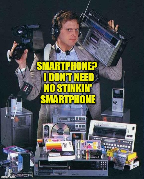 First Smartphone | SMARTPHONE?  I DON'T NEED NO STINKIN' SMARTPHONE | image tagged in first smartphone | made w/ Imgflip meme maker